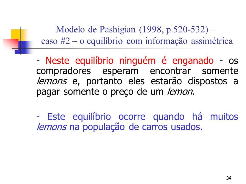34 Modelo de Pashigian (1998, p.520-532) – caso #2 – o equilíbrio com informação assimétrica - Neste equilíbrio ninguém é enganado - os compradores esperam encontrar somente lemons e, portanto eles estarão dispostos a pagar somente o preço de um lemon.