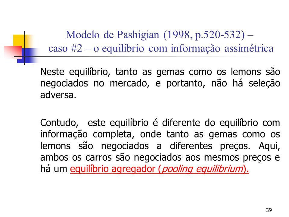 39 Modelo de Pashigian (1998, p.520-532) – caso #2 – o equilíbrio com informação assimétrica Neste equilíbrio, tanto as gemas como os lemons são negociados no mercado, e portanto, não há seleção adversa.