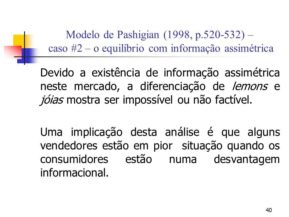 40 Modelo de Pashigian (1998, p.520-532) – caso #2 – o equilíbrio com informação assimétrica Devido a existência de informação assimétrica neste mercado, a diferenciação de lemons e jóias mostra ser impossível ou não factível.