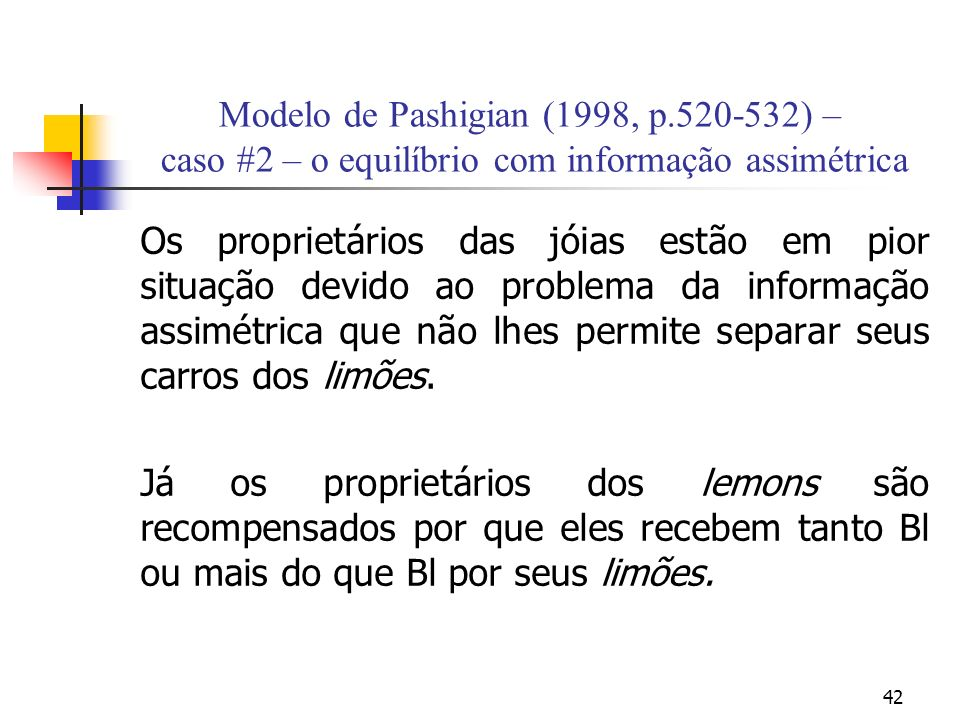 42 Modelo de Pashigian (1998, p.520-532) – caso #2 – o equilíbrio com informação assimétrica Os proprietários das jóias estão em pior situação devido ao problema da informação assimétrica que não lhes permite separar seus carros dos limões.