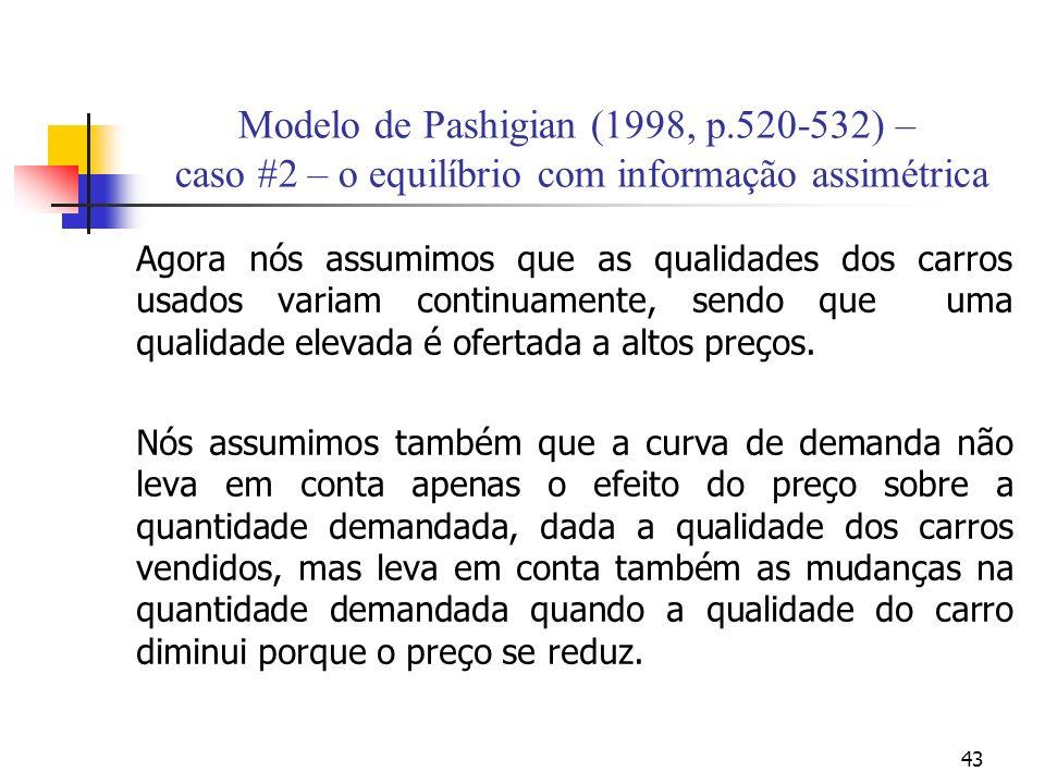 43 Modelo de Pashigian (1998, p.520-532) – caso #2 – o equilíbrio com informação assimétrica Agora nós assumimos que as qualidades dos carros usados variam continuamente, sendo que uma qualidade elevada é ofertada a altos preços.