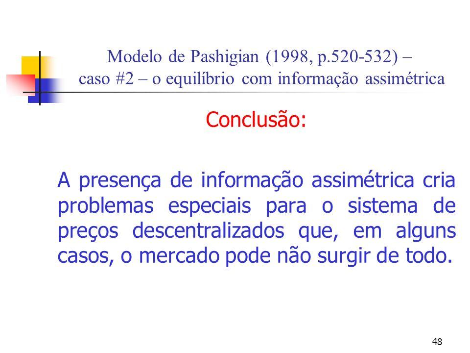 48 Modelo de Pashigian (1998, p.520-532) – caso #2 – o equilíbrio com informação assimétrica Conclusão: A presença de informação assimétrica cria problemas especiais para o sistema de preços descentralizados que, em alguns casos, o mercado pode não surgir de todo.