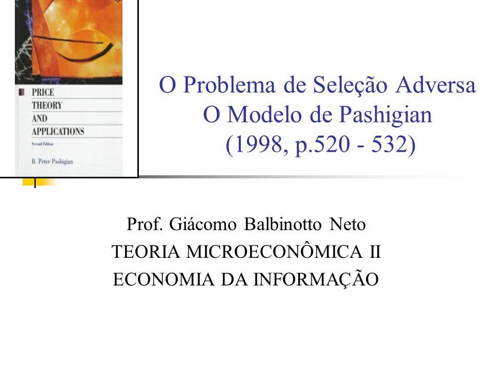 O Problema de Seleção Adversa O Modelo de Pashigian (1998, p.520 - 532) Prof. Giácomo Balbinotto Neto TEORIA MICROECONÔMICA II ECONOMIA DA INFORMAÇÃO