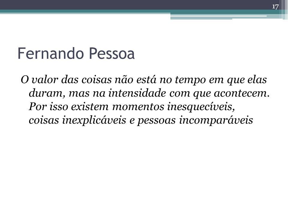 Fernando Pessoa O valor das coisas não está no tempo em que elas duram, mas na intensidade com que acontecem. Por isso existem momentos inesquecíveis,