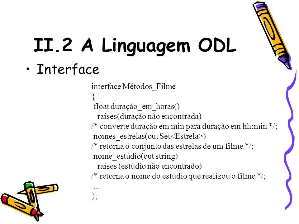 II.2 A Linguagem ODL Interface interface Métodos_Filme { float duração_em_horas() raises(duração não encontrada) /* converte duração em min para duraç