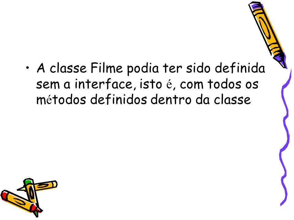 A classe Filme podia ter sido definida sem a interface, isto é, com todos os m é todos definidos dentro da classe