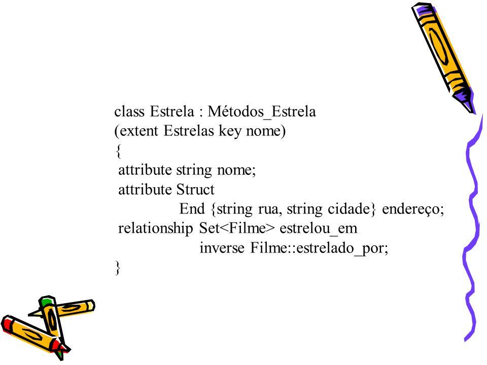 class Estrela : Métodos_Estrela (extent Estrelas key nome) { attribute string nome; attribute Struct End {string rua, string cidade} endereço; relatio