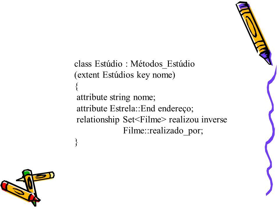 class Estúdio : Métodos_Estúdio (extent Estúdios key nome) { attribute string nome; attribute Estrela::End endereço; relationship Set realizou inverse