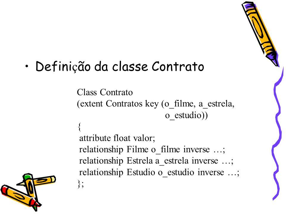 Defini ç ão da classe Contrato Class Contrato (extent Contratos key (o_filme, a_estrela, o_estudio)) { attribute float valor; relationship Filme o_fil