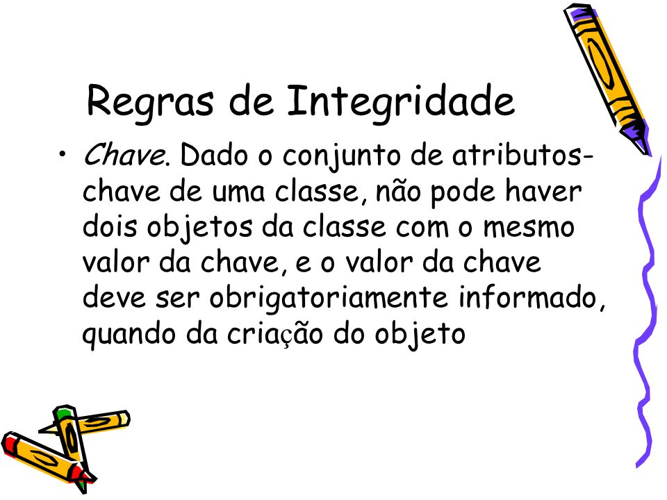 Regras de Integridade Chave. Dado o conjunto de atributos- chave de uma classe, não pode haver dois objetos da classe com o mesmo valor da chave, e o