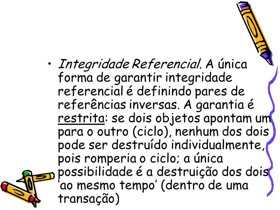 Integridade Referencial. A única forma de garantir integridade referencial é definindo pares de referências inversas. A garantia é restrita: se dois o