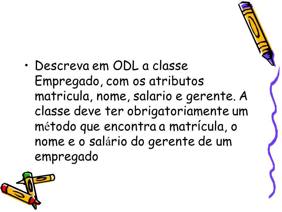 Descreva em ODL a classe Empregado, com os atributos matricula, nome, salario e gerente. A classe deve ter obrigatoriamente um m é todo que encontra a