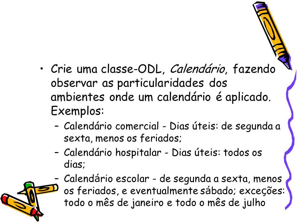 Crie uma classe-ODL, Calendário, fazendo observar as particularidades dos ambientes onde um calendário é aplicado. Exemplos: –Calendário comercial - D