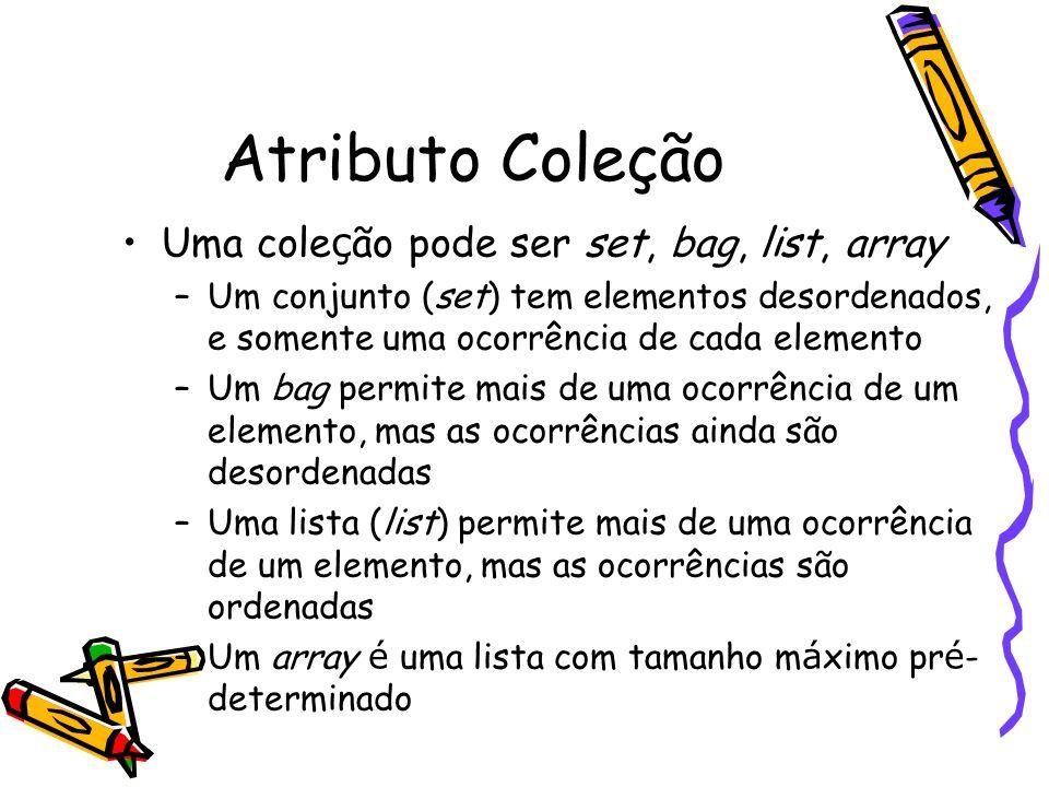 Atributo Coleção Uma cole ç ão pode ser set, bag, list, array –Um conjunto (set) tem elementos desordenados, e somente uma ocorrência de cada elemento