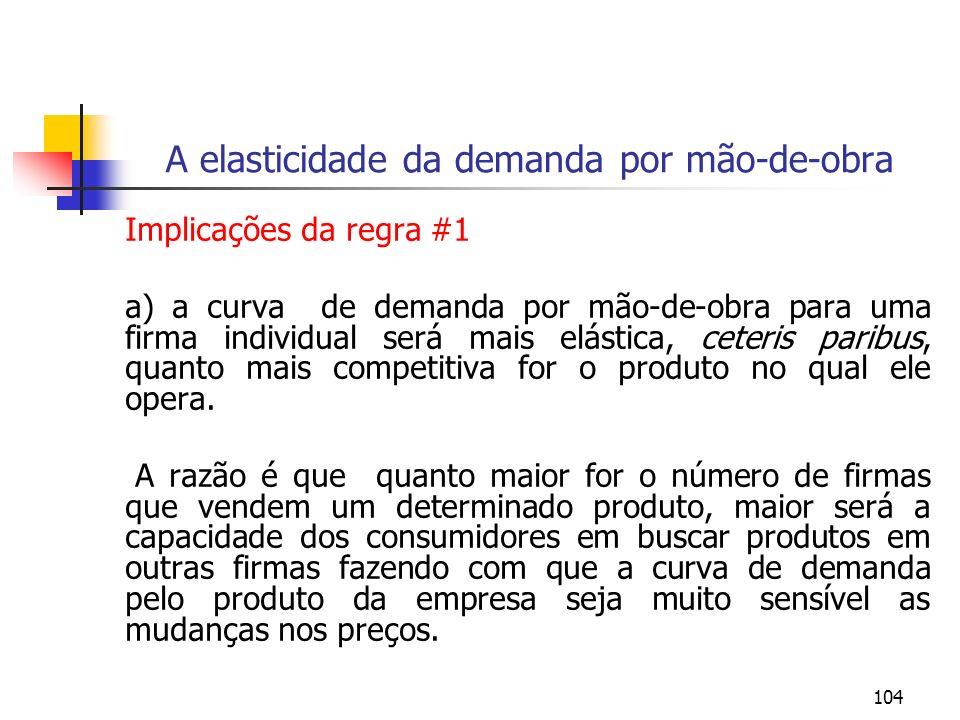 104 A elasticidade da demanda por mão-de-obra Implicações da regra #1 a) a curva de demanda por mão-de-obra para uma firma individual será mais elásti