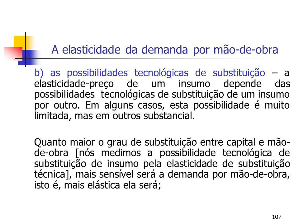 107 A elasticidade da demanda por mão-de-obra b) as possibilidades tecnológicas de substituição – a elasticidade-preço de um insumo depende das possib