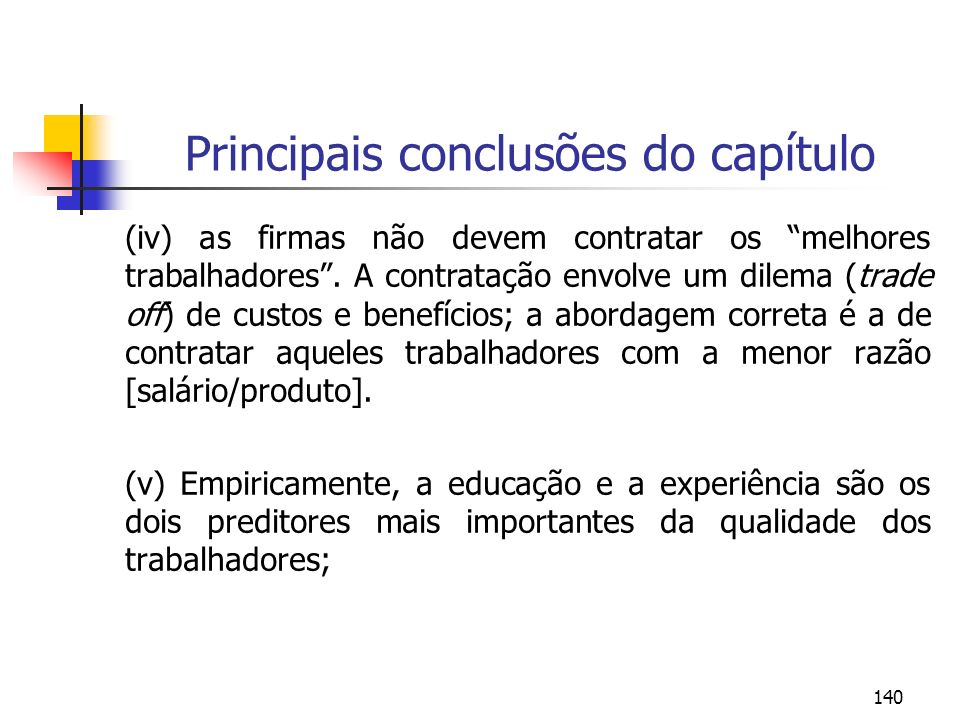 140 Principais conclusões do capítulo (iv) as firmas não devem contratar os melhores trabalhadores. A contratação envolve um dilema (trade off) de cus