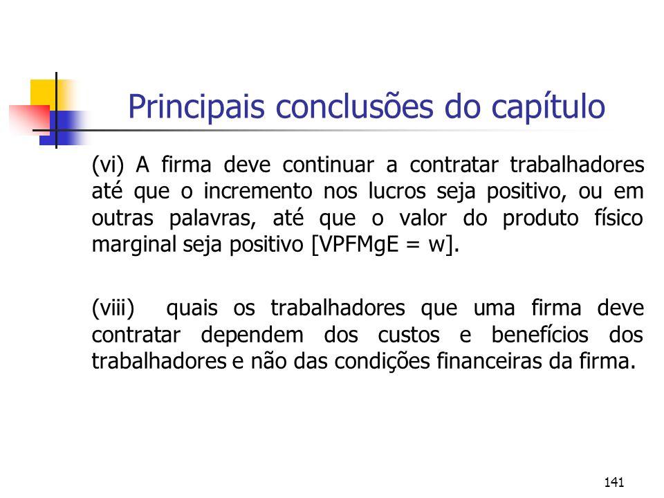 141 Principais conclusões do capítulo (vi) A firma deve continuar a contratar trabalhadores até que o incremento nos lucros seja positivo, ou em outra