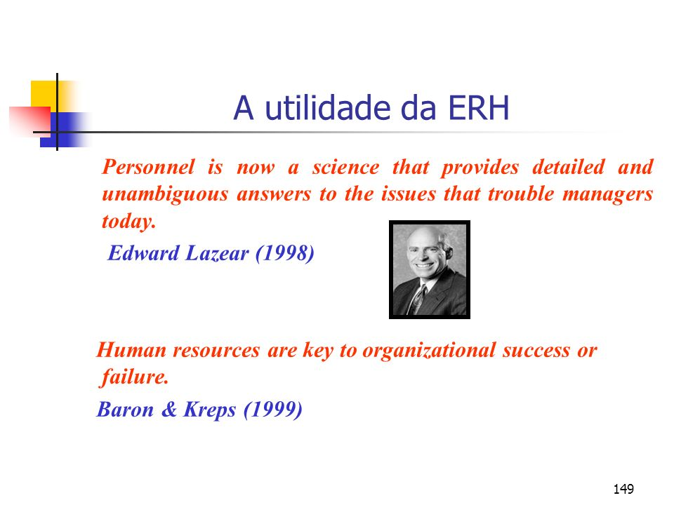 149 A utilidade da ERH Personnel is now a science that provides detailed and unambiguous answers to the issues that trouble managers today. Edward Laz