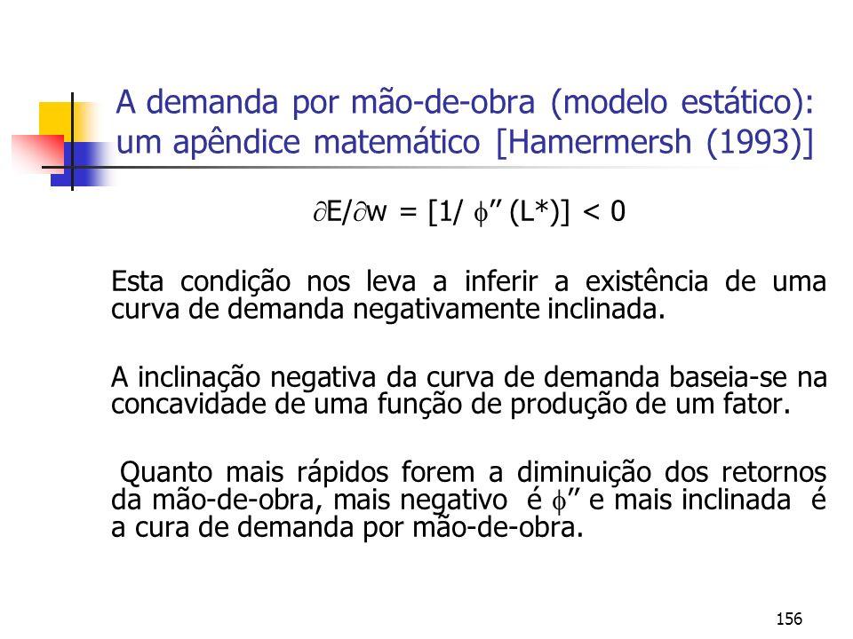 156 A demanda por mão-de-obra (modelo estático): um apêndice matemático [Hamermersh (1993)] E/ w = [1/ (L*)] < 0 Esta condição nos leva a inferir a ex