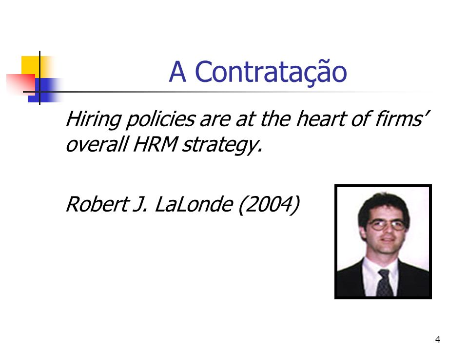 4 A Contratação Hiring policies are at the heart of firms overall HRM strategy. Robert J. LaLonde (2004)