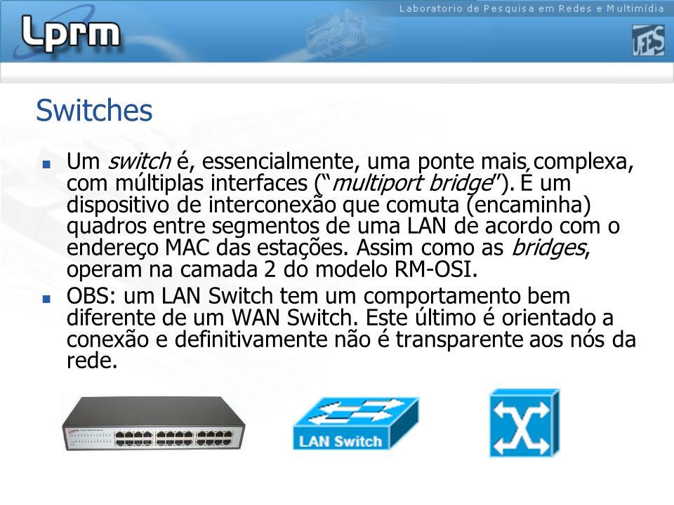Switches Um switch é, essencialmente, uma ponte mais complexa, com múltiplas interfaces (multiport bridge). É um dispositivo de interconexão que comut