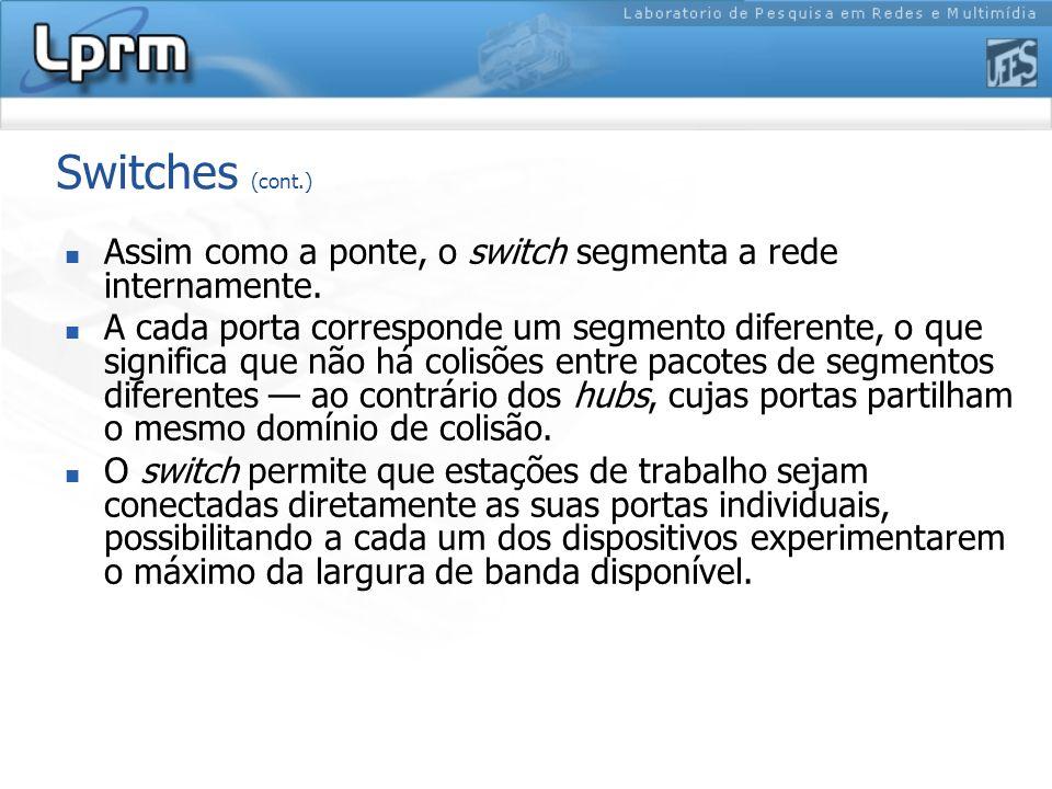 Switches (cont.) Assim como a ponte, o switch segmenta a rede internamente. A cada porta corresponde um segmento diferente, o que significa que não há