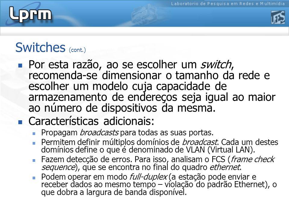 Switches (cont.) Por esta razão, ao se escolher um switch, recomenda-se dimensionar o tamanho da rede e escolher um modelo cuja capacidade de armazena