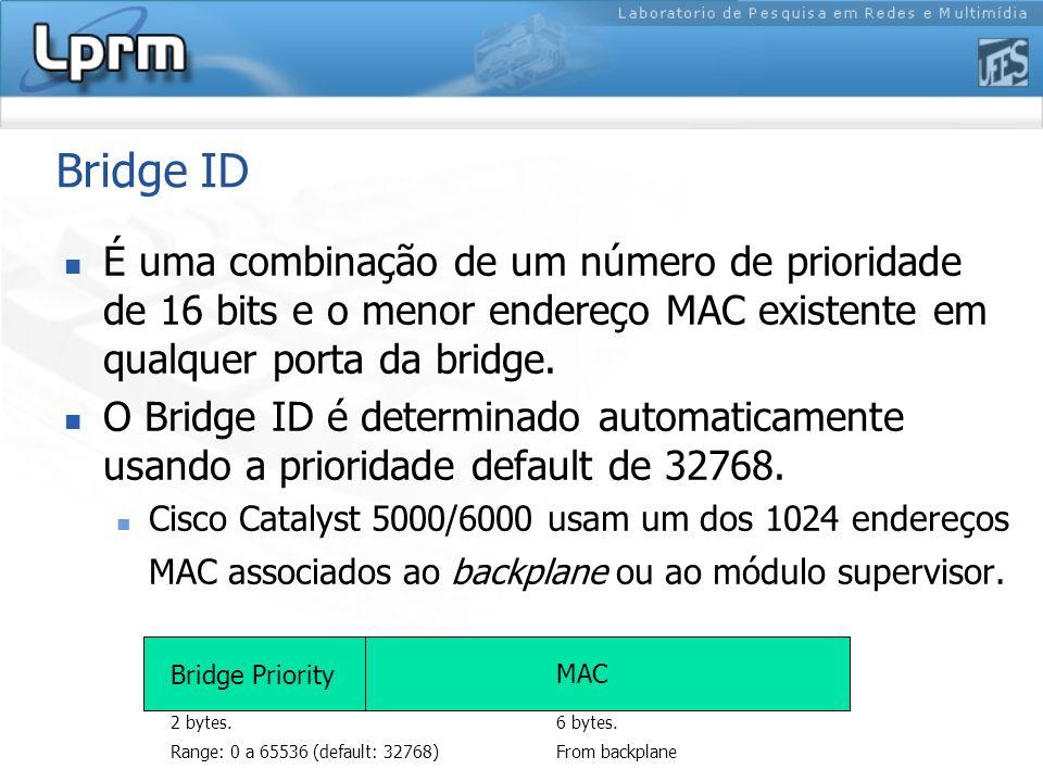 Bridge ID É uma combinação de um número de prioridade de 16 bits e o menor endereço MAC existente em qualquer porta da bridge. O Bridge ID é determina