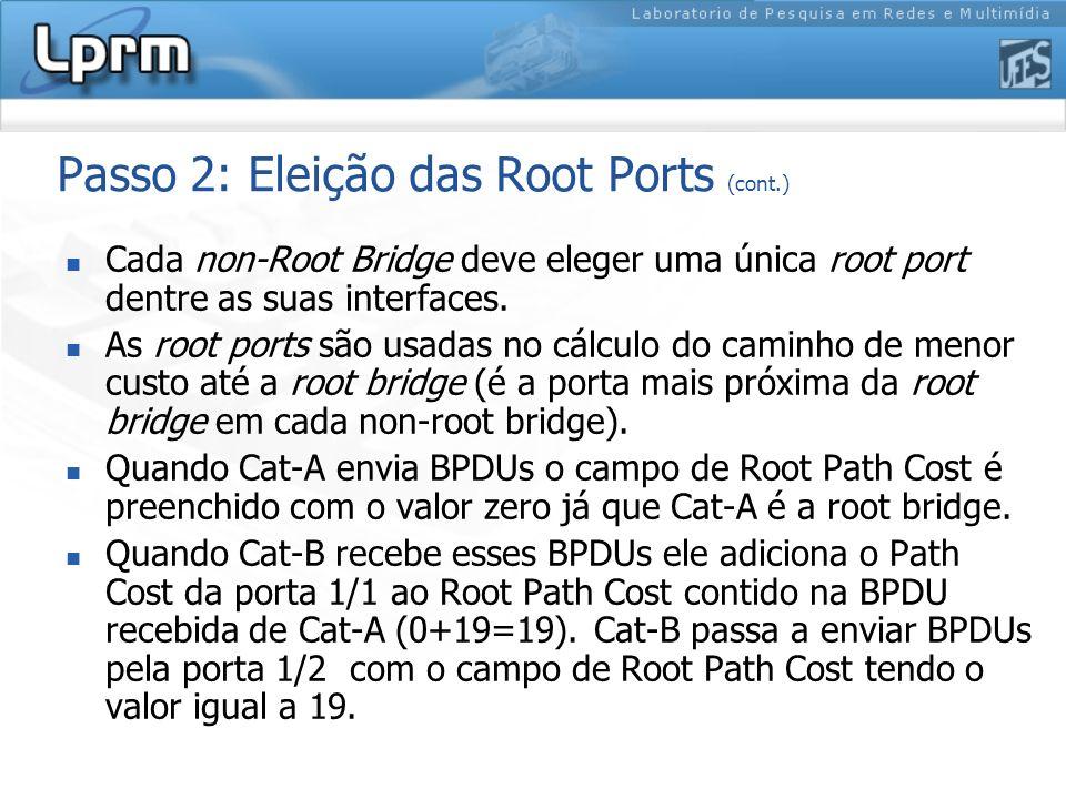 Passo 2: Eleição das Root Ports (cont.) Cada non-Root Bridge deve eleger uma única root port dentre as suas interfaces. As root ports são usadas no cá