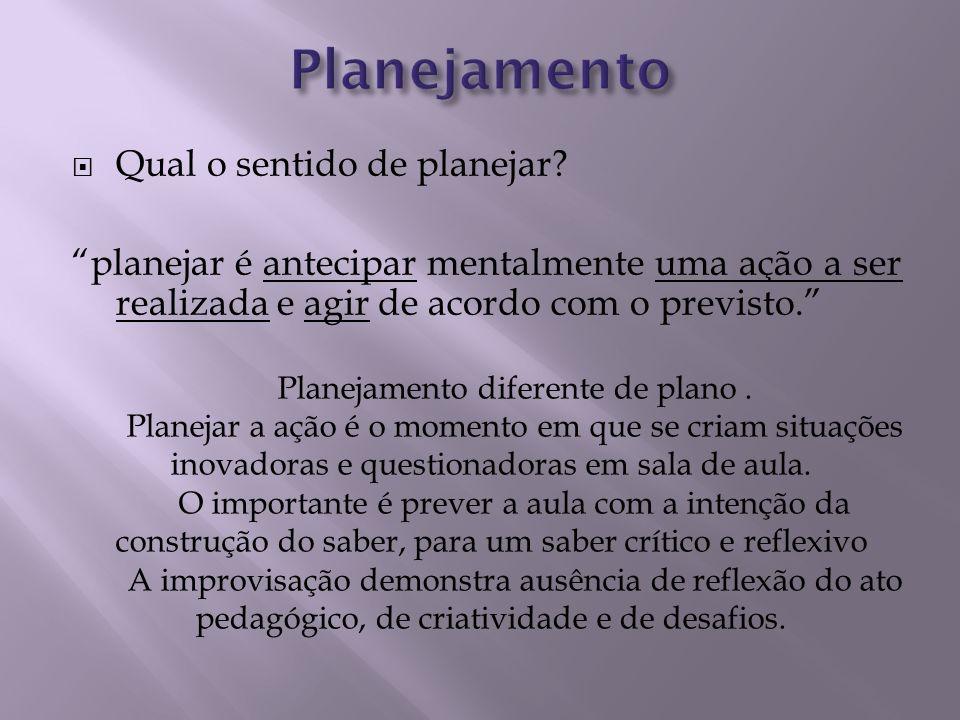 Qual o sentido de planejar? planejar é antecipar mentalmente uma ação a ser realizada e agir de acordo com o previsto. Planejamento diferente de plano