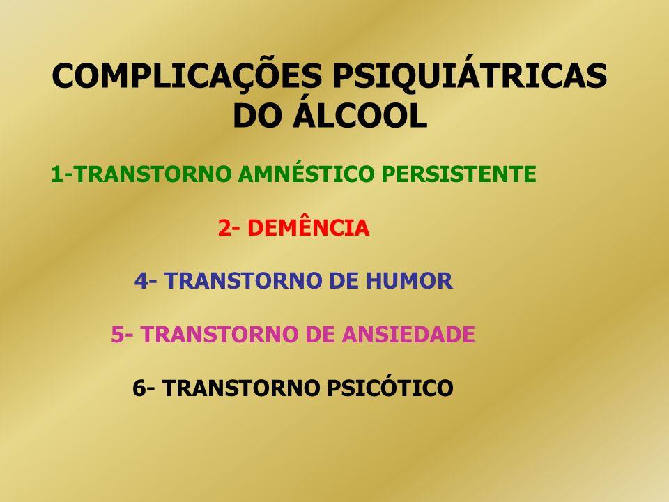 COMPLICAÇÕES PSIQUIÁTRICAS DO ÁLCOOL 1-TRANSTORNO AMNÉSTICO PERSISTENTE 2- DEMÊNCIA 4- TRANSTORNO DE HUMOR 5- TRANSTORNO DE ANSIEDADE 6- TRANSTORNO PS
