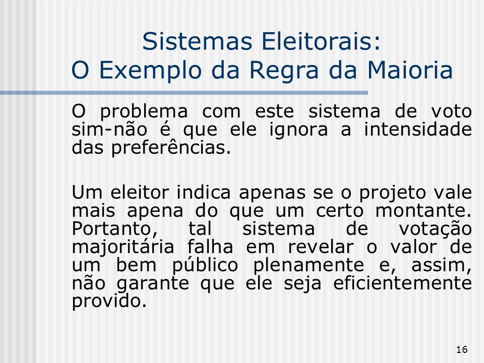 16 Sistemas Eleitorais: O Exemplo da Regra da Maioria O problema com este sistema de voto sim-não é que ele ignora a intensidade das preferências.