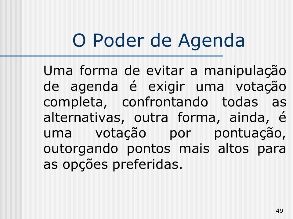 49 O Poder de Agenda Uma forma de evitar a manipulação de agenda é exigir uma votação completa, confrontando todas as alternativas, outra forma, ainda, é uma votação por pontuação, outorgando pontos mais altos para as opções preferidas.