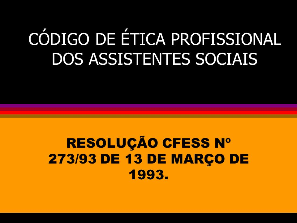 CÓDIGO DE ÉTICA PROFISSIONAL DOS ASSISTENTES SOCIAIS RESOLUÇÃO CFESS Nº 273/93 DE 13 DE MARÇO DE 1993.