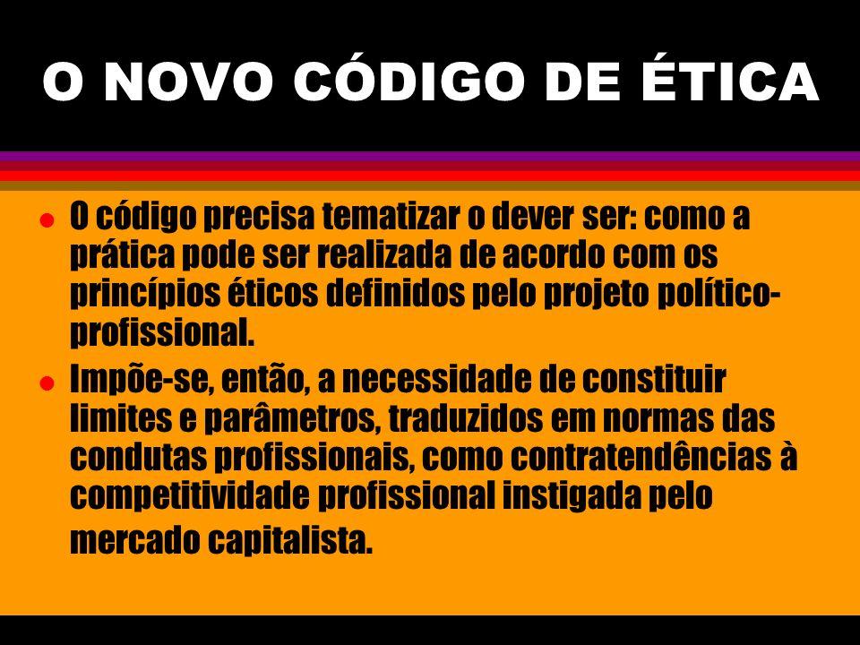 O NOVO CÓDIGO DE ÉTICA l O código precisa tematizar o dever ser: como a prática pode ser realizada de acordo com os princípios éticos definidos pelo p