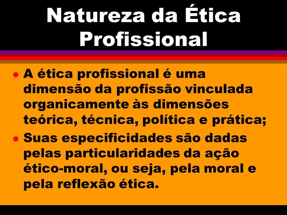 Natureza da Ética Profissional l A ética profissional é uma dimensão da profissão vinculada organicamente às dimensões teórica, técnica, política e pr
