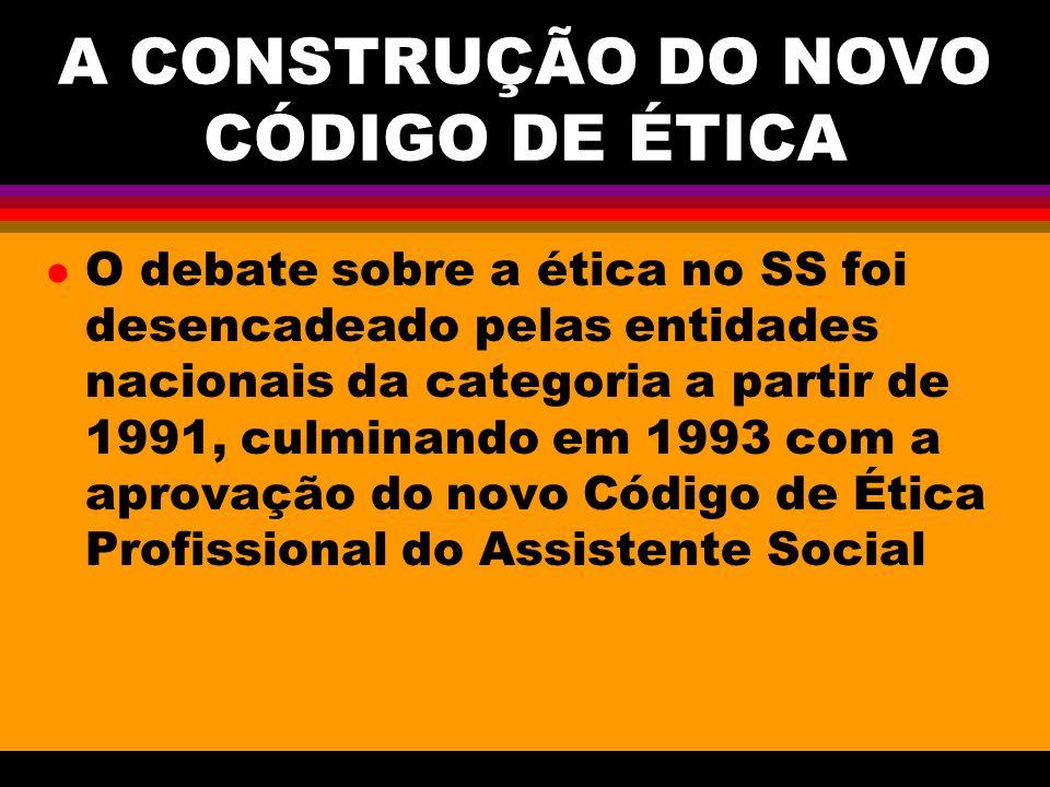 A CONSTRUÇÃO DO NOVO CÓDIGO DE ÉTICA l O debate sobre a ética no SS foi desencadeado pelas entidades nacionais da categoria a partir de 1991, culminan