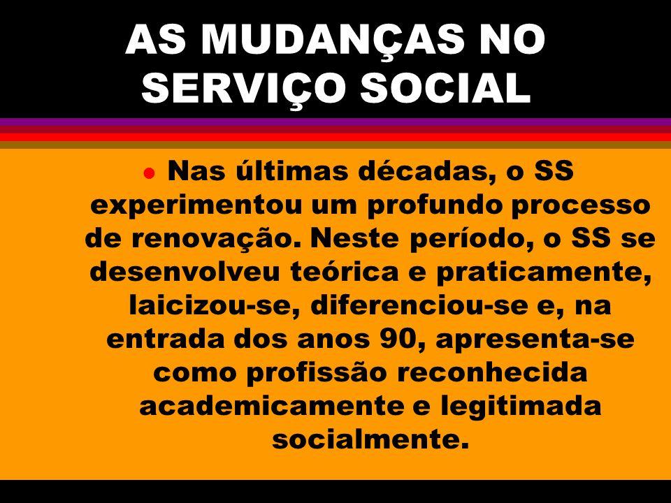 AS MUDANÇAS NO SERVIÇO SOCIAL l Nas últimas décadas, o SS experimentou um profundo processo de renovação. Neste período, o SS se desenvolveu teórica e