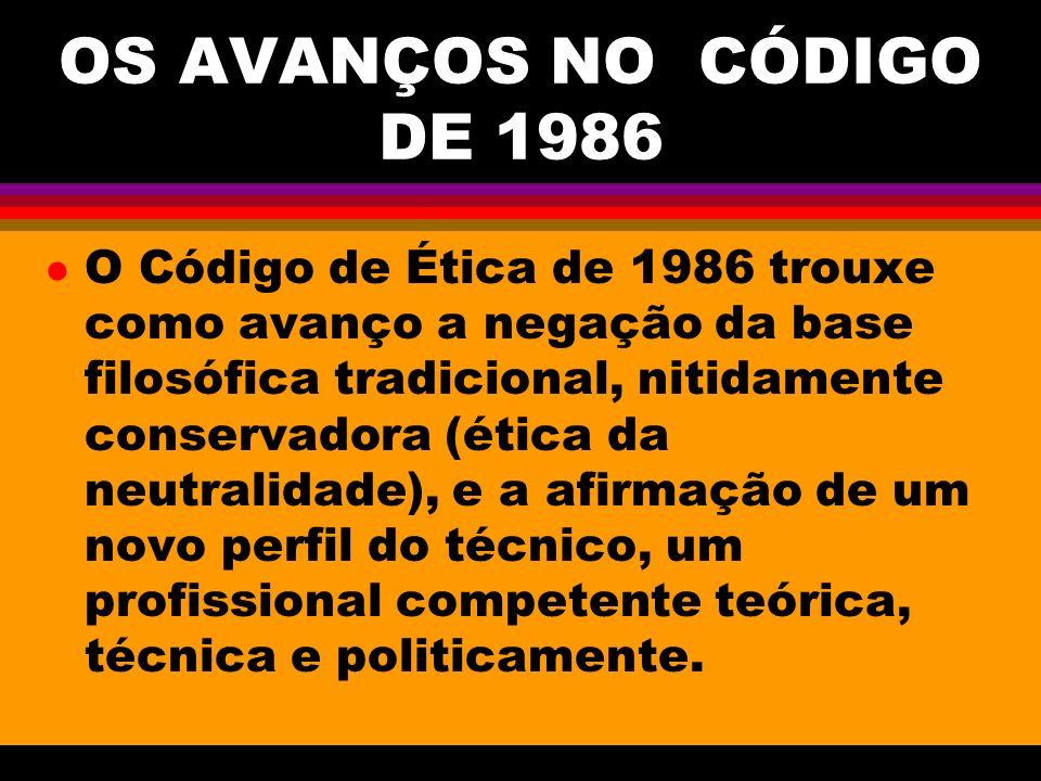 OS AVANÇOS NO CÓDIGO DE 1986 l O Código de Ética de 1986 trouxe como avanço a negação da base filosófica tradicional, nitidamente conservadora (ética