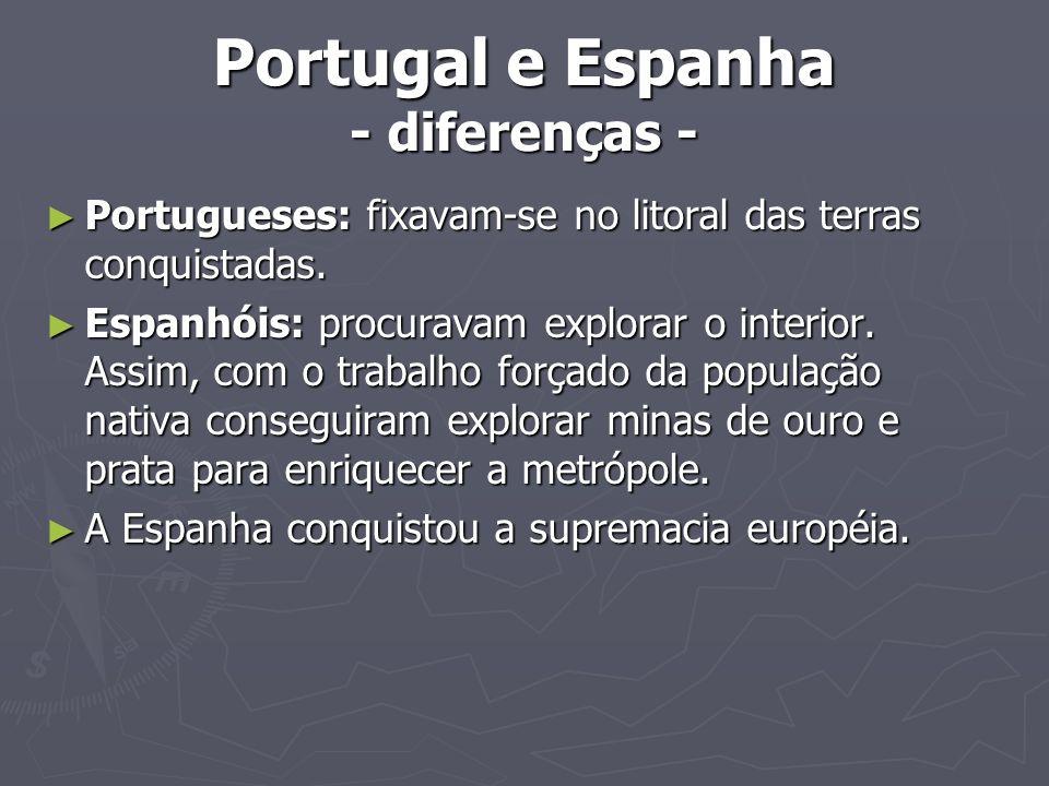 Portugal e Espanha - diferenças - Portugueses: fixavam-se no litoral das terras conquistadas. Portugueses: fixavam-se no litoral das terras conquistad