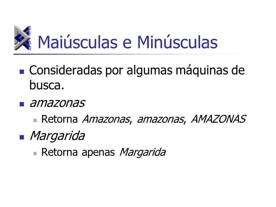 Maiúsculas e Minúsculas Consideradas por algumas máquinas de busca. amazonas Retorna Amazonas, amazonas, AMAZONAS Margarida Retorna apenas Margarida