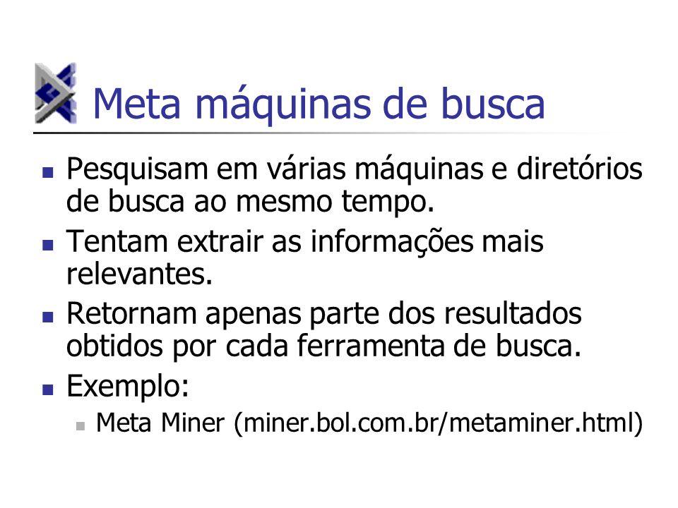 Meta máquinas de busca Pesquisam em várias máquinas e diretórios de busca ao mesmo tempo. Tentam extrair as informações mais relevantes. Retornam apen