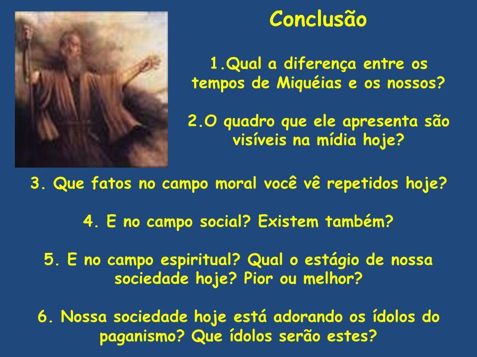Conclusão 1.Qual a diferença entre os tempos de Miquéias e os nossos? 2.O quadro que ele apresenta são visíveis na mídia hoje? 3. Que fatos no campo m