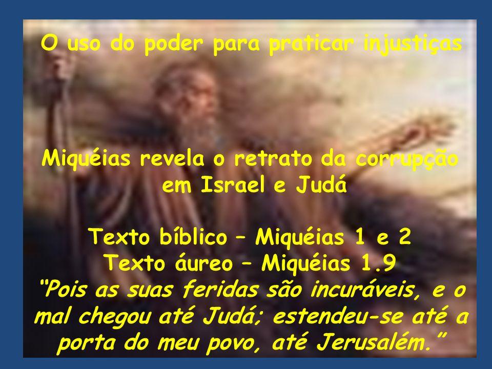 Miquéias revela o retrato da corrupção em Israel e Judá Texto bíblico – Miquéias 1 e 2 Texto áureo – Miquéias 1.9 Pois as suas feridas são incuráveis,