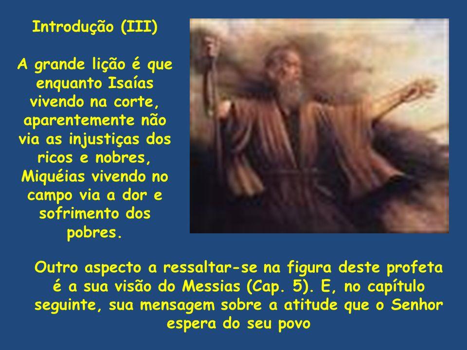 Introdução (III) A grande lição é que enquanto Isaías vivendo na corte, aparentemente não via as injustiças dos ricos e nobres, Miquéias vivendo no ca