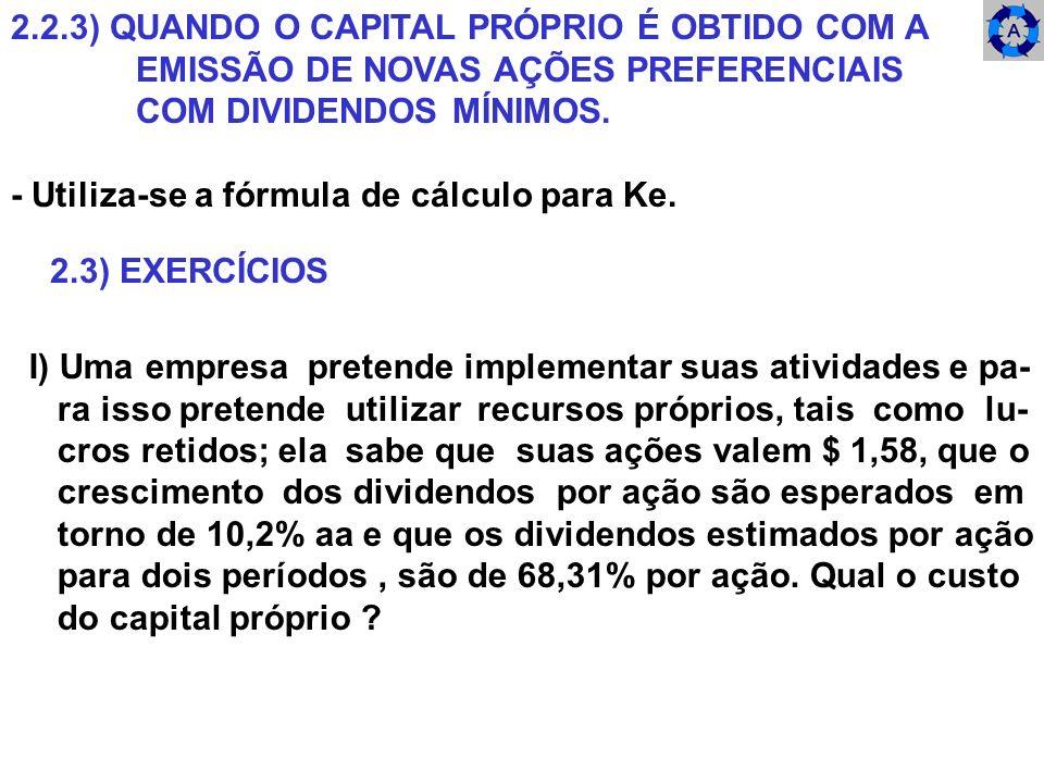 2.2.3) QUANDO O CAPITAL PRÓPRIO É OBTIDO COM A EMISSÃO DE NOVAS AÇÕES PREFERENCIAIS COM DIVIDENDOS MÍNIMOS. - Utiliza-se a fórmula de cálculo para Ke.