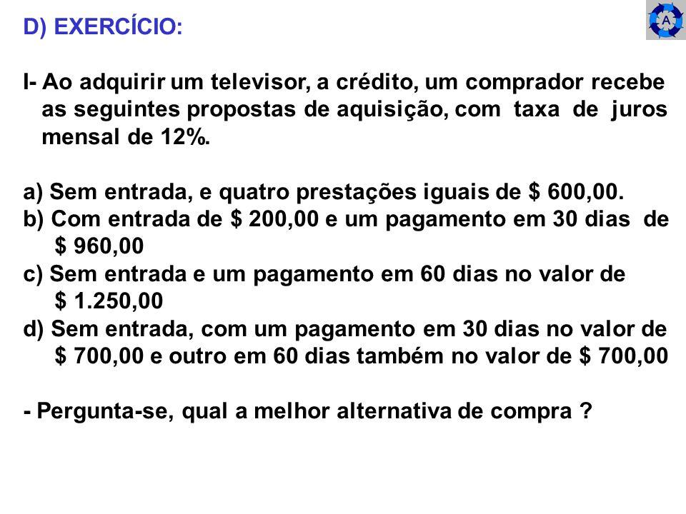 D) EXERCÍCIO: I- Ao adquirir um televisor, a crédito, um comprador recebe as seguintes propostas de aquisição, com taxa de juros mensal de 12%. a) Sem