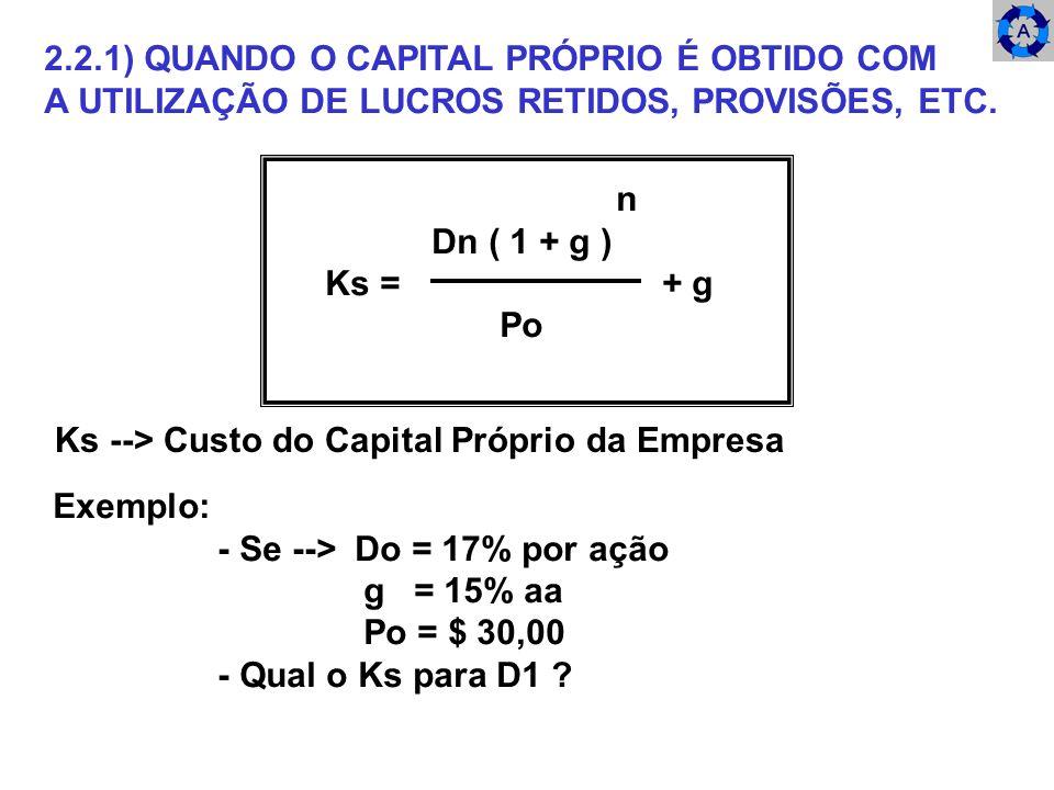 2.2.1) QUANDO O CAPITAL PRÓPRIO É OBTIDO COM A UTILIZAÇÃO DE LUCROS RETIDOS, PROVISÕES, ETC. n Dn ( 1 + g ) Ks = + g Po Ks --> Custo do Capital Própri