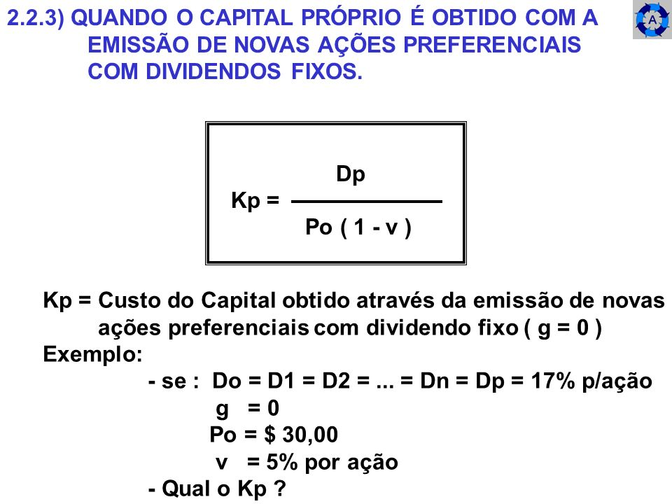 2.2.3) QUANDO O CAPITAL PRÓPRIO É OBTIDO COM A EMISSÃO DE NOVAS AÇÕES PREFERENCIAIS COM DIVIDENDOS FIXOS. Dp Kp = Po ( 1 - v ) Kp = Custo do Capital o